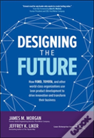 Designing The Future: How Ford, Toyota, And Other World-Class Organizations Use Lean Product Development To Drive Innovation And Transform Their Business