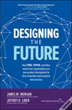Wook.pt - Designing The Future: How Ford, Toyota, And Other World-Class Organizations Use Lean Product Development To Drive Innovation And Transform Their Business