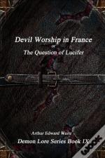 Devil-Worship In France Or, The Question Of Lucifer