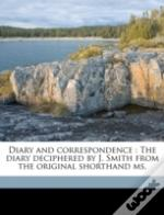Diary And Correspondence : The Diary Deciphered By J. Smith From The Original Shorthand Ms.