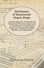 Dictionary Of Hammond-Organ Stops - An Introduction Of Playing The Hammond Electric Organ And A Translation Of Pipe-Organ Stops Into Hammond-Organ Number-Arrangements