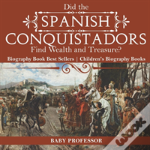Did The Spanish Conquistadors Find Wealth And Treasure? Biography Book Best Sellers - Children'S Biography Books