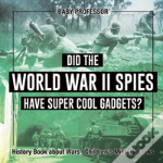 Did The World War Ii Spies Have Super Cool Gadgets? History Book About Wars - Children'S Military Books