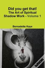 Did You Get That! The Art Of Spiritual Shadow Work - Volume 1