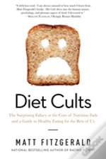 Diet Cults - The Surprising Fallacy At The Core Of Nutrition Fads And A Guide To Healthy Eating For The Rest Of Us