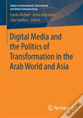 Digital Media And The Politics Of Transformation In The Arab World And Asia