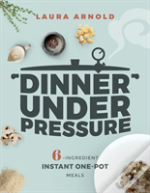 Dinner Under Pressure - 6-Ingredient Instant One-Pot Meals