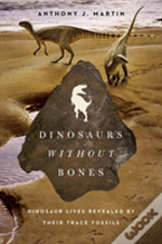 Dinosaurs Without Bones - Dinosaur Lives Revealed By Their Trace Fossils