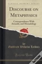 Discourse On Metaphysics: Correspondence With Arnauld, And Monadology (Classic Reprint)