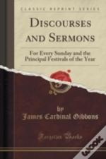 Discourses And Sermons: For Every Sunday And The Principal Festivals Of The Year (Classic Reprint)