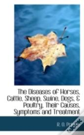 Diseases Of Horses, Cattle, Sheep, Swine, Dogs, & Poultry, Their Causes, Symptoms And Treatment