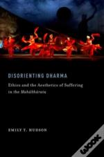 Disorienting Dharma: Ethics And The Aesthetics Of Suffering In The Mahabharata