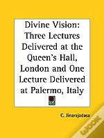 Divine Vision: Three Lectures Delivered At The Queen'S Hall, London And One Lecture Delivered At Palermo, Italy (1928)