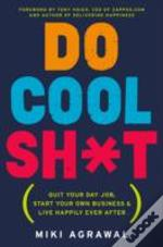 Do Cool Sh*T : Quit Your Day Job, Start Your Own Business, And Live Happily Ever After