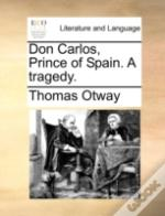Don Carlos, Prince Of Spain. A Tragedy.