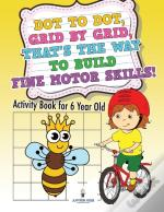 Dot To Dot, Grid By Grid, That'S The Way To Build Fine Motor Skills! Activity Book For 6 Year Old