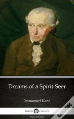 Dreams Of A Spirit-Seer By Immanuel Kant - Delphi Classics (Illustrated)