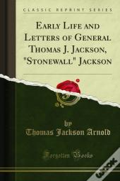 Early Life And Letters Of General Thomas J. Jackson, &Quote;Stonewall&Quote; Jackson