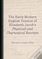Early Modern English Version Of Elizabeth Jacob'S Physicall And Chyrurgical Receipts