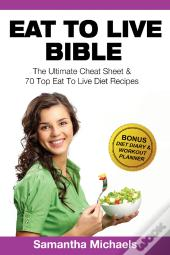 Eat To Live Bible: The Ultimate Cheat Sheet & 70 Top Eat To Live Diet Recipes (With Diet Diary & Workout Journal)