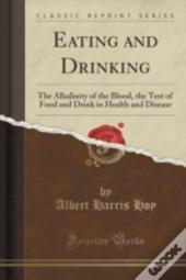 Eating And Drinking: The Alkalinity Of The Blood, The Test Of Food And Drink In Health And Disease (Classic Reprint)