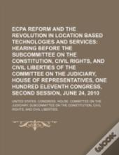 Ecpa Reform And The Revolution In Location Based Technologies And Services: Hearing Before The Subcommittee On The Constitution, Civil Rights