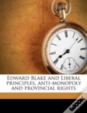 Edward Blake And Liberal Principles, Anti-Monopoly And Provincial Rights