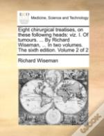 Eight Chirurgical Treatises, On These Following Heads: Viz. I. Of Tumours. ... By Richard Wiseman, ... In Two Volumes. The Sixth Edition. Volume 2 Of