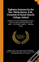Eighteen Sermons By The Rev. Philip Henry, A.M., Formerly Of Christ Church College, Oxford