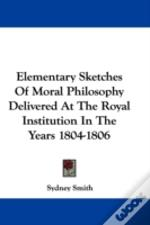 Elementary Sketches Of Moral Philosophy Delivered At The Royal Institution In The Years 1804-1806