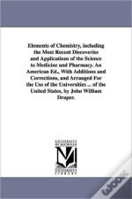 Elements of Chemistry, Including the Most Recent Discoveries and Applications of the Science to Medicine and Pharmacy. an American Ed., with Additions and Corrections, and Arranged for the Use of the