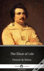 Elixir Of Life By Honore De Balzac - Delphi Classics (Illustrated)