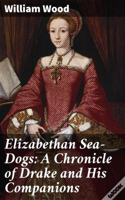 Wook.pt - Elizabethan Sea-Dogs: A Chronicle Of Drake And His Companions