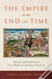 Empire At The End Of Time: Identity And Reform In Late Medieval German Prophecy