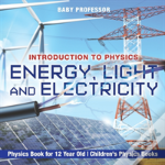 Energy, Light And Electricity - Introduction To Physics - Physics Book For 12 Year Old - Children'S Physics Books