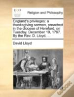 England'S Privileges: A Thanksgiving Sermon, Preached In The Diocese Of Hereford, On Tuesday, December 19, 1797. By The Rev. D. Lloyd, ...