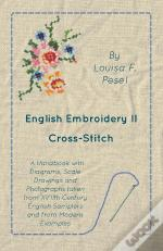 English Embroidery - Ii - Cross-Stitch - A Handbook With Diagrams, Scale Drawings And Photographs Taken From Xviith Century English Samplers And From Modern Examples