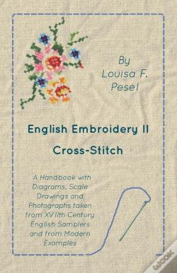 Wook.pt - English Embroidery - Ii - Cross-Stitch - A Handbook With Diagrams, Scale Drawings And Photographs Taken From Xviith Century English Samplers And From Modern Examples
