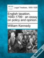 English Taxation, 1640-1799 : An Essay On Policy And Opinion.