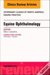 Equine Ophthalmology, An Issue Of Veterinary Clinics Of North America: Equine Practice, E-Book
