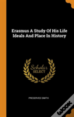 Erasmus A Study Of His Life Ideals And Place In History
