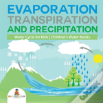 Evaporation, Transpiration And Precipitation - Water Cycle For Kids - Children'S Water Books