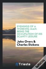 Evenings Of A Working Man: Being The Occupation Of His Scanty Leisure