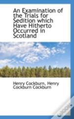 Examination Of The Trials For Sedition Which Have Hitherto Occurred In Scotland