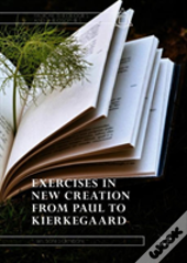Exercises In New Creation From Paul To Kierkegaard