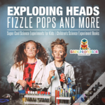 Exploding Heads, Fizzle Pops And More - Super Cool Science Experiments For Kids - Children'S Science Experiment Books