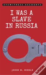 Eyewitness Accounts: I Was A Slave In Russia
