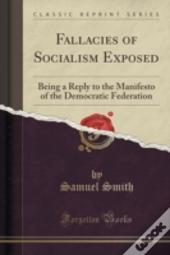 Fallacies Of Socialism Exposed: Being A Reply To The Manifesto Of The Democratic Federation (Classic Reprint)