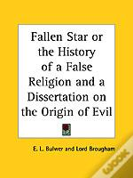 Fallen Star Or The History Of A False Religion And A Dissertation On The Origin Of Evil