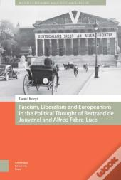Fascism, Liberalism And Europeanism In The Political Thought Of Bertrand De Jouvenel And Alfred Fabre-Luce